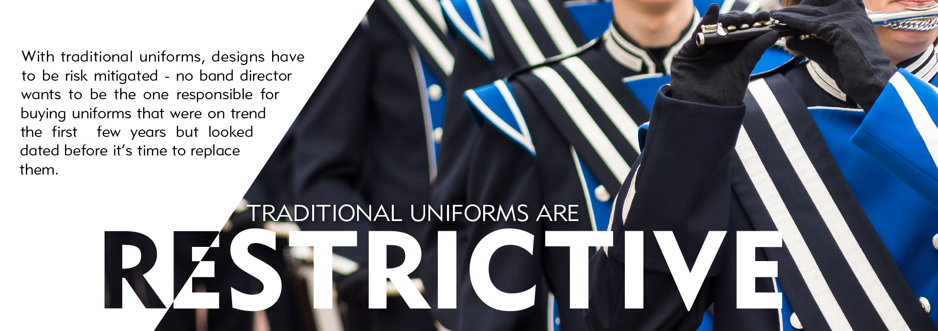 Traditional marching band uniforms are restrictive. Don't compromise on your program design. Designs have to be risk mitigated - no band director wants to be the one responsible for buying uniforms that were on trend the first few years but looked dated before it's time to replace them.