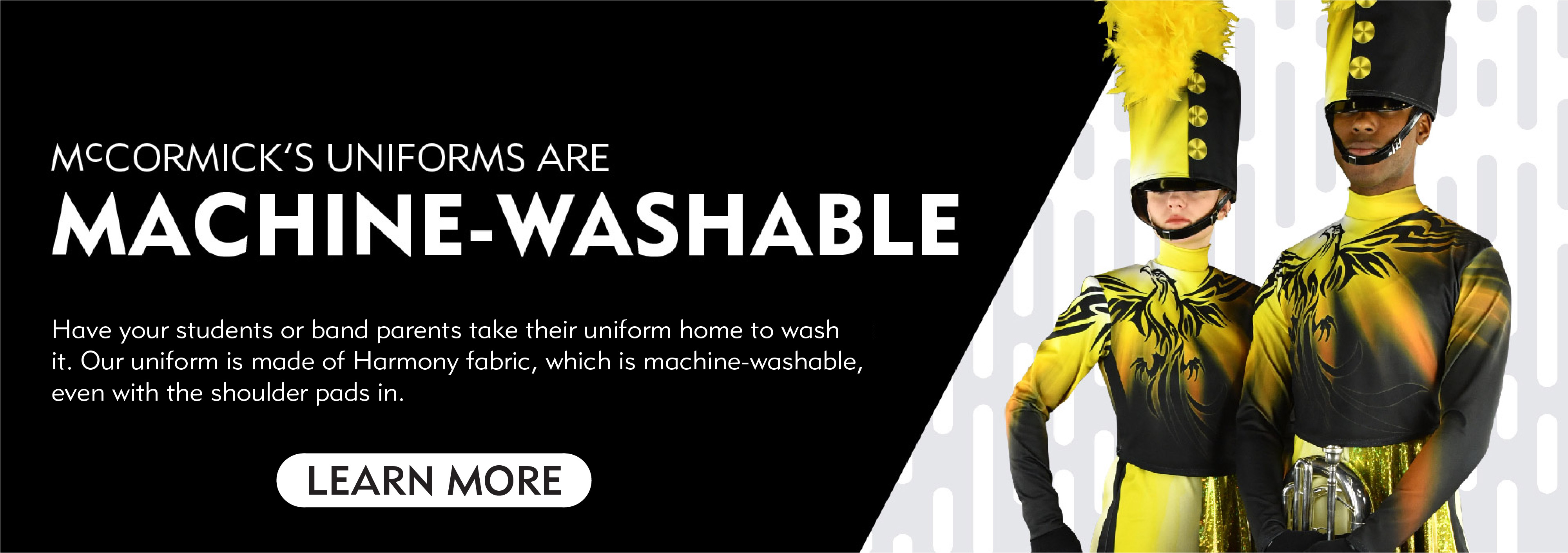 Have your students or band parents take their uniform home to wash it. Our uniform is made of a premium spandex fabric that is machine-washable, even with the shoulder pads on.