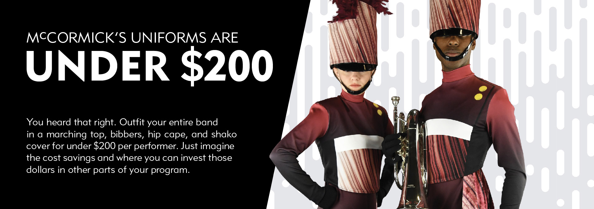 McCormick's marching band uniforms are under $200. You heard that right. Outfit your entire band in a marching top, bibbers, hip cape, and shako cover for under $200 per performer. Just imagine the cost savings and where you can invest those dollars in other parts of your program.