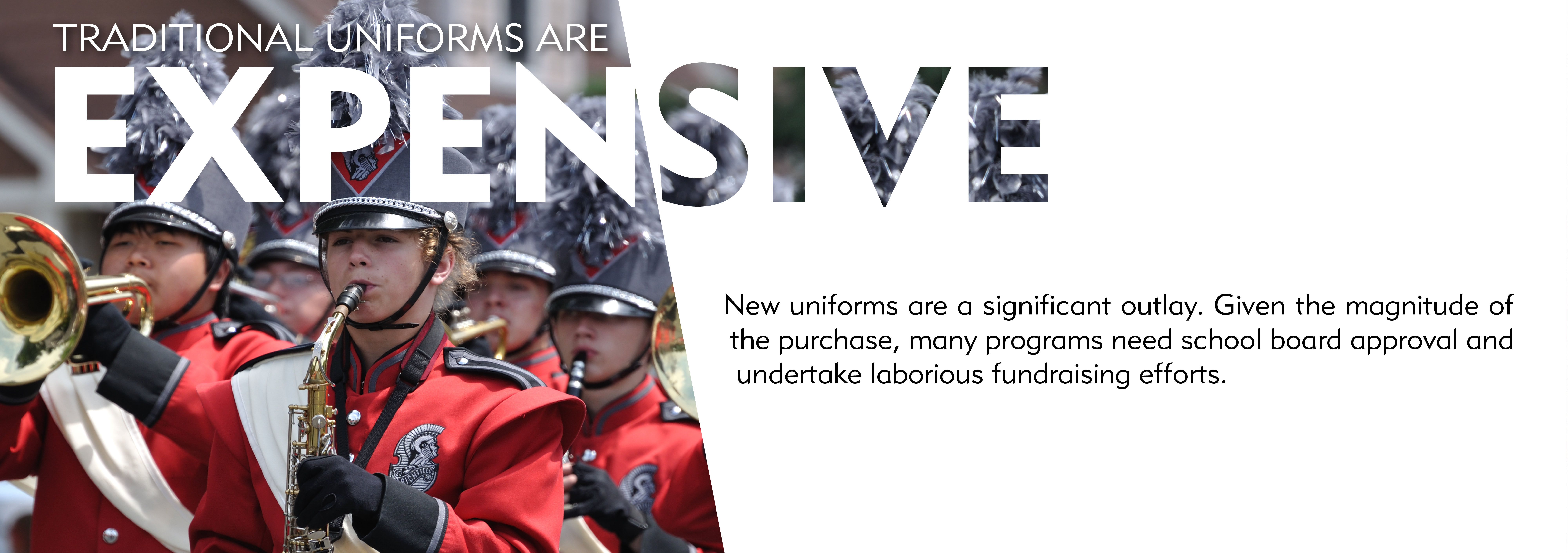 Marching band uniforms are expensive. New uniforms are a significant outlay. Given the magnitude of the purchase, many programs need school board approval and undertake laborious fundraising efforts.