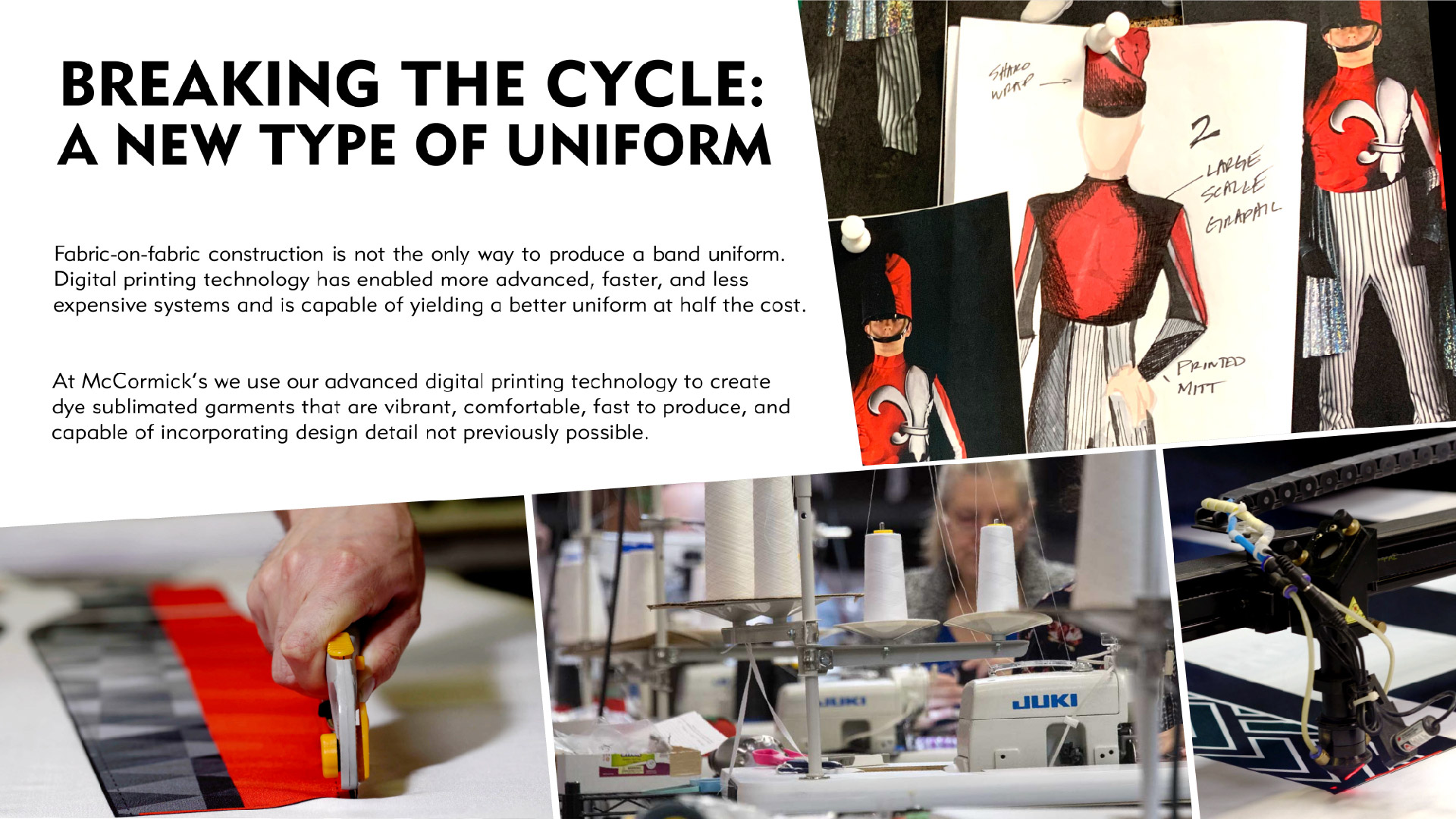 Breaking the Cycle: A New Type of Uniform Fabric-on-fabric construction is not the only way to produce a band uniform. Digital printing technology has enabled more advanced, faster, and less expensive systems and is capable of yielding a better uniform at half the cost. At McCormick's we use our advanced digital printing technology to create dye sublimated garments that are vibrant, comfortable, fast to produce, and capable of incorporating design detail not previously possible.